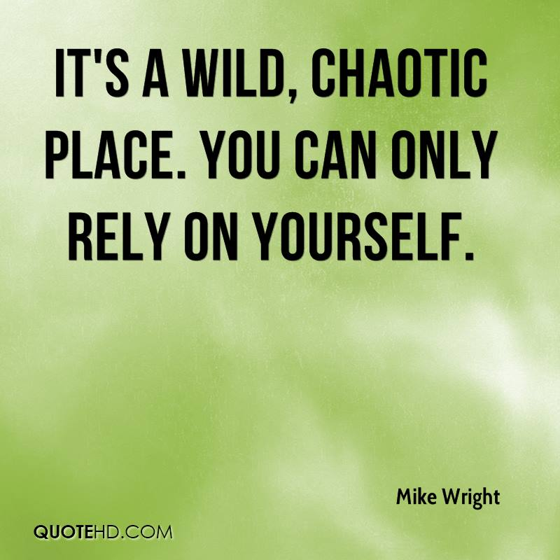 It's a wild, chaotic place. You can only rely on yourself.