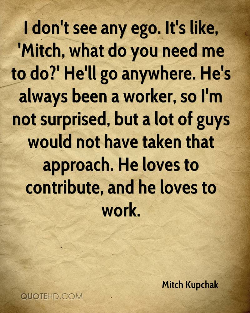 I don't see any ego. It's like, 'Mitch, what do you need me to do?' He'll go anywhere. He's always been a worker, so I'm not surprised, but a lot of guys would not have taken that approach. He loves to contribute, and he loves to work.