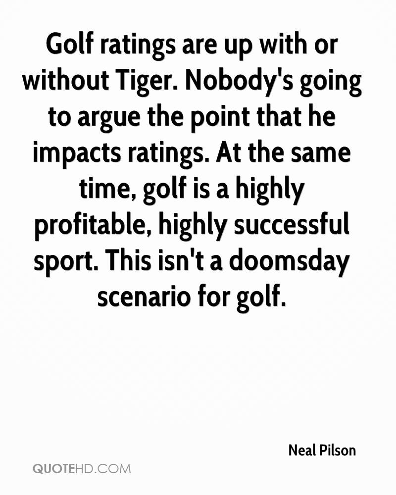 Golf ratings are up with or without Tiger. Nobody's going to argue the point that he impacts ratings. At the same time, golf is a highly profitable, highly successful sport. This isn't a doomsday scenario for golf.
