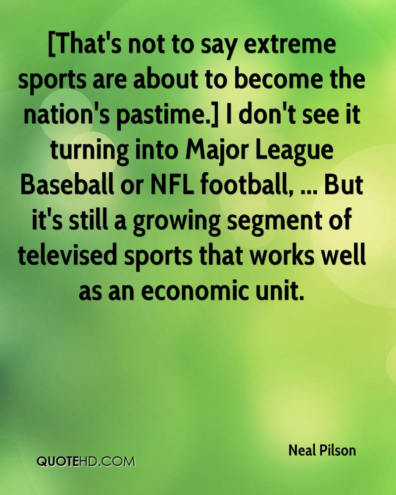 [That's not to say extreme sports are about to become the nation's pastime.] I don't see it turning into Major League Baseball or NFL football, ... But it's still a growing segment of televised sports that works well as an economic unit.
