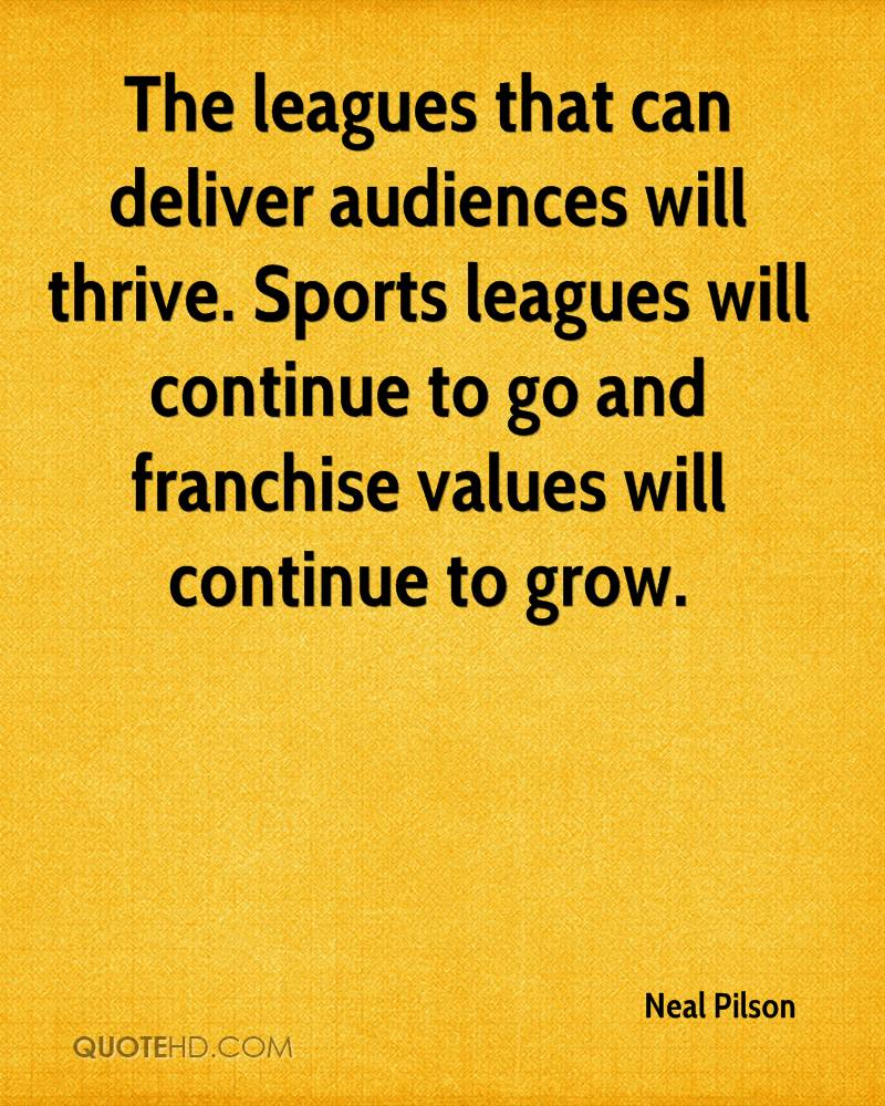 The leagues that can deliver audiences will thrive. Sports leagues will continue to go and franchise values will continue to grow.