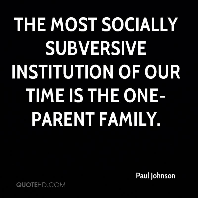 The most socially subversive institution of our time is the one-parent family.