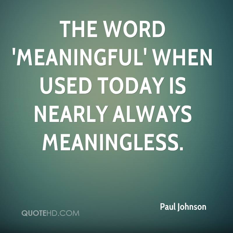 The word 'meaningful' when used today is nearly always meaningless.