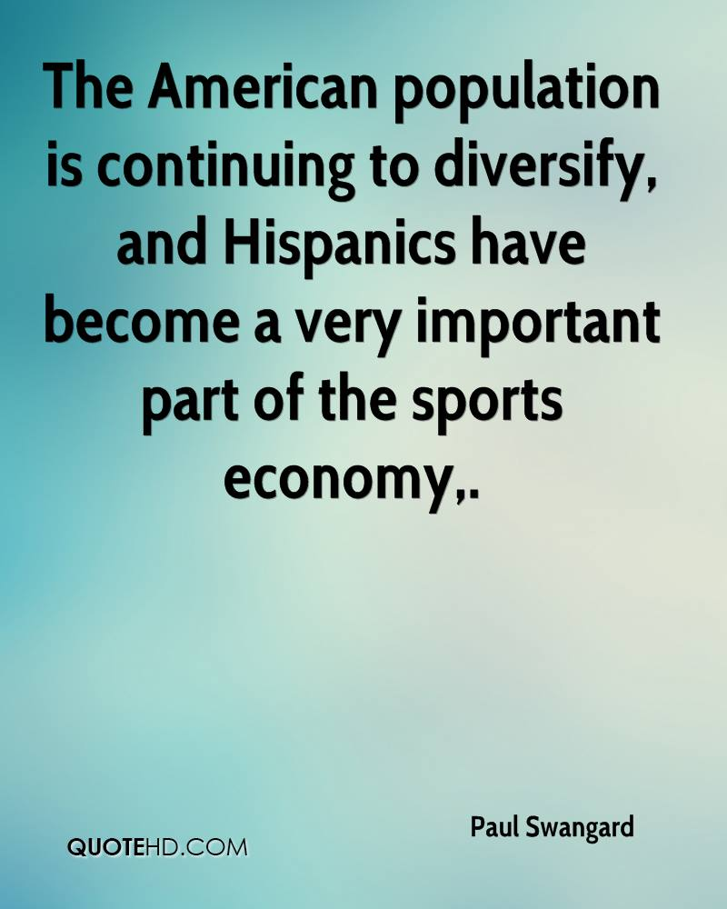 The American population is continuing to diversify, and Hispanics have become a very important part of the sports economy.