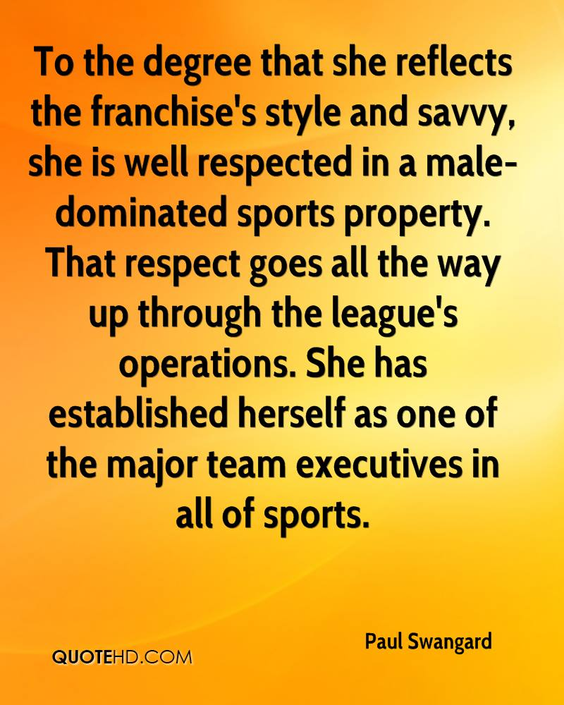 To the degree that she reflects the franchise's style and savvy, she is well respected in a male-dominated sports property. That respect goes all the way up through the league's operations. She has established herself as one of the major team executives in all of sports.