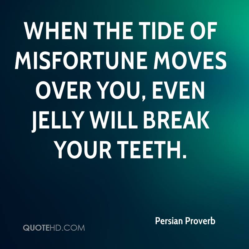 When the tide of misfortune moves over you, even jelly will break your teeth.