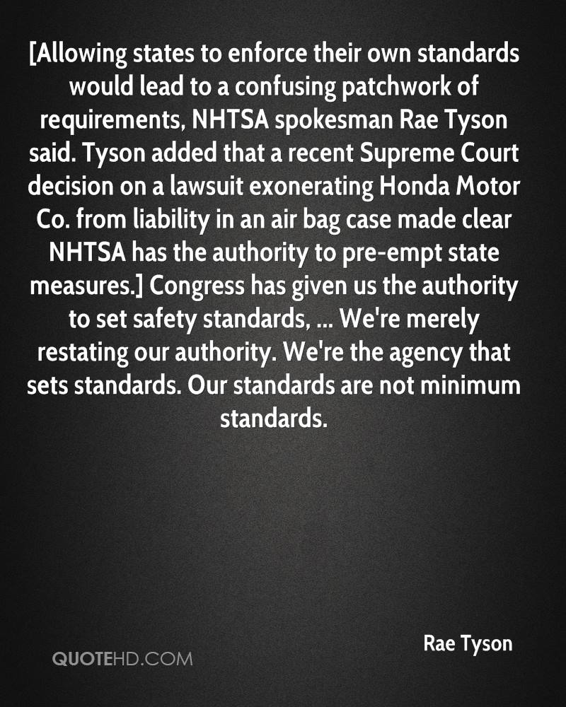 [Allowing states to enforce their own standards would lead to a confusing patchwork of requirements, NHTSA spokesman Rae Tyson said. Tyson added that a recent Supreme Court decision on a lawsuit exonerating Honda Motor Co. from liability in an air bag case made clear NHTSA has the authority to pre-empt state measures.] Congress has given us the authority to set safety standards, ... We're merely restating our authority. We're the agency that sets standards. Our standards are not minimum standards.