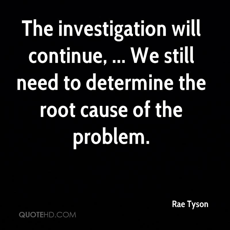 The investigation will continue, ... We still need to determine the root cause of the problem.