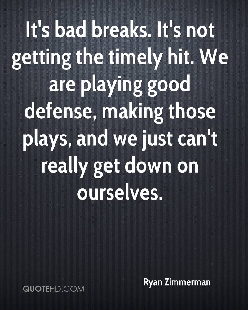 It's bad breaks. It's not getting the timely hit. We are playing good defense, making those plays, and we just can't really get down on ourselves.