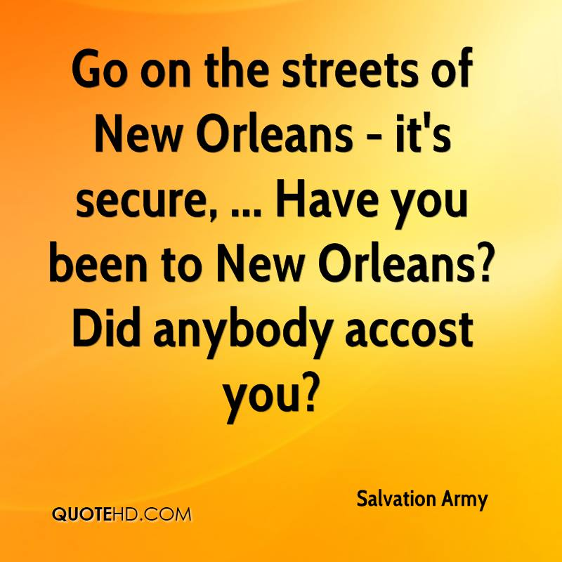 Go on the streets of New Orleans - it's secure, ... Have you been to New Orleans? Did anybody accost you?