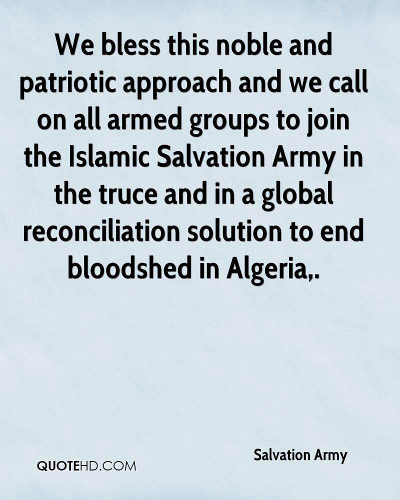 We bless this noble and patriotic approach and we call on all armed groups to join the Islamic Salvation Army in the truce and in a global reconciliation solution to end bloodshed in Algeria.