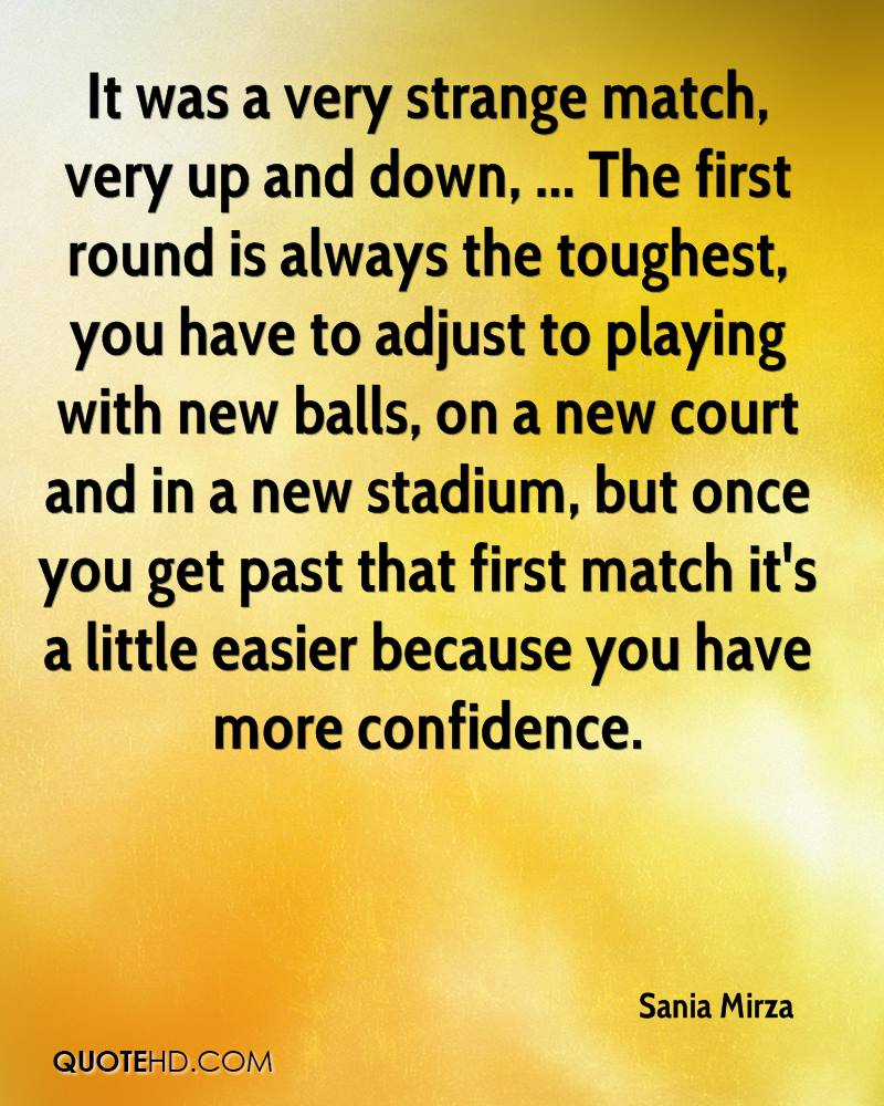 It was a very strange match, very up and down, ... The first round is always the toughest, you have to adjust to playing with new balls, on a new court and in a new stadium, but once you get past that first match it's a little easier because you have more confidence.