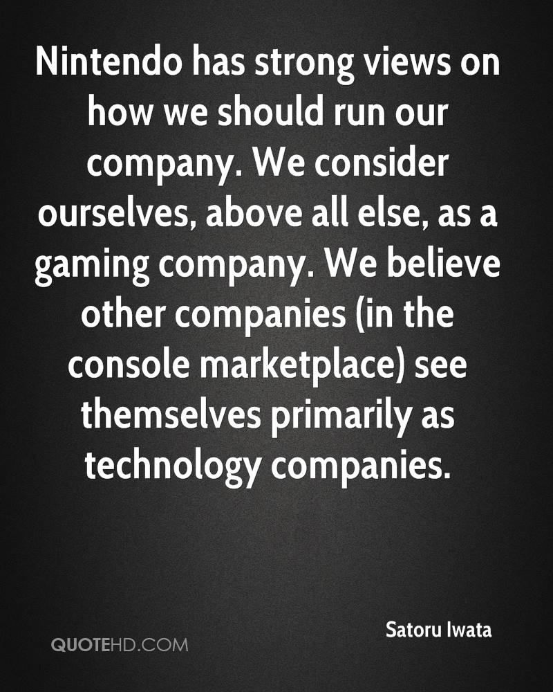 Nintendo has strong views on how we should run our company. We consider ourselves, above all else, as a gaming company. We believe other companies (in the console marketplace) see themselves primarily as technology companies.