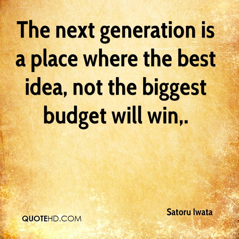 The next generation is a place where the best idea, not the biggest budget will win.