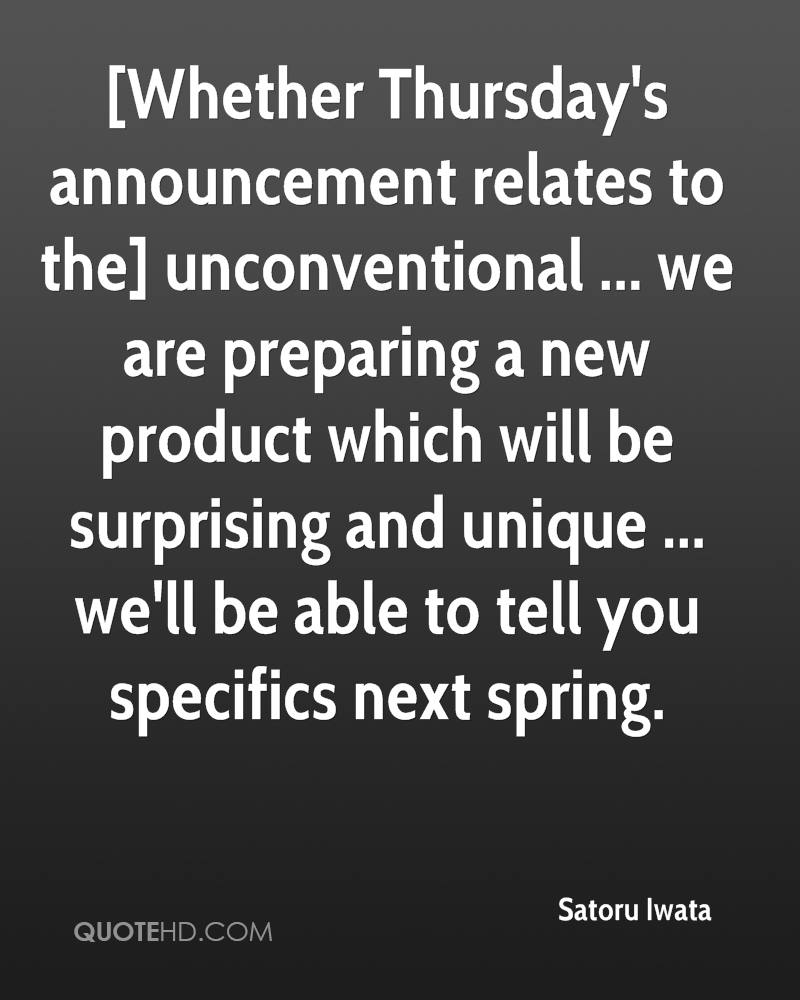 [Whether Thursday's announcement relates to the] unconventional ... we are preparing a new product which will be surprising and unique ... we'll be able to tell you specifics next spring.