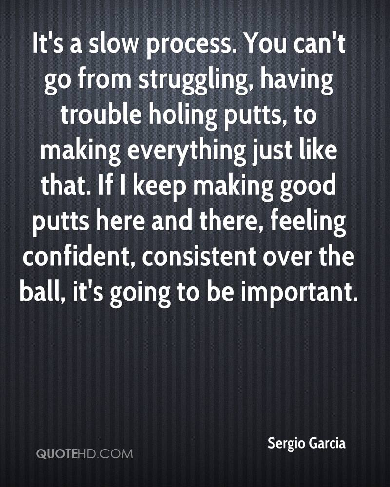 It's a slow process. You can't go from struggling, having trouble holing putts, to making everything just like that. If I keep making good putts here and there, feeling confident, consistent over the ball, it's going to be important.