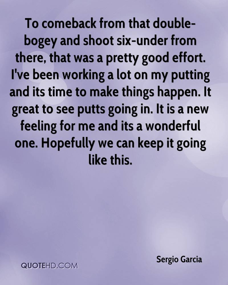To comeback from that double-bogey and shoot six-under from there, that was a pretty good effort. I've been working a lot on my putting and its time to make things happen. It great to see putts going in. It is a new feeling for me and its a wonderful one. Hopefully we can keep it going like this.