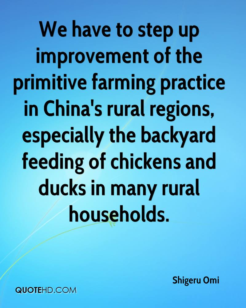We have to step up improvement of the primitive farming practice in China's rural regions, especially the backyard feeding of chickens and ducks in many rural households.