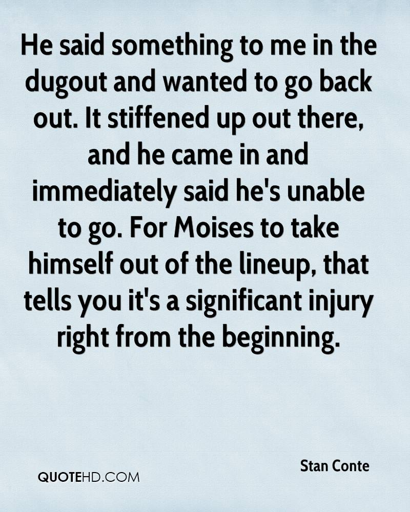He said something to me in the dugout and wanted to go back out. It stiffened up out there, and he came in and immediately said he's unable to go. For Moises to take himself out of the lineup, that tells you it's a significant injury right from the beginning.