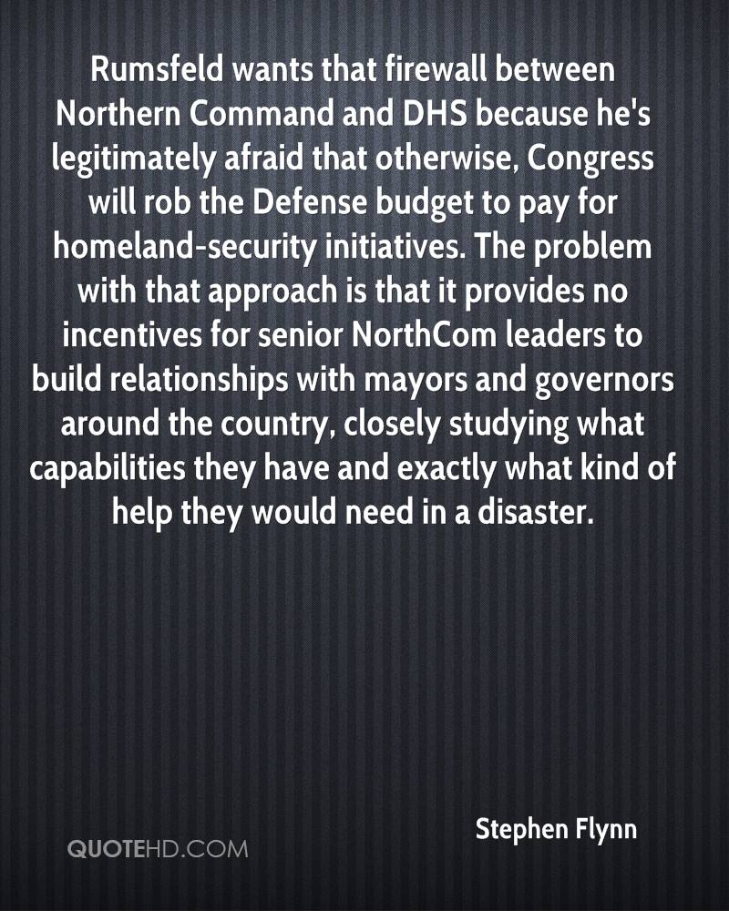 Rumsfeld wants that firewall between Northern Command and DHS because he's legitimately afraid that otherwise, Congress will rob the Defense budget to pay for homeland-security initiatives. The problem with that approach is that it provides no incentives for senior NorthCom leaders to build relationships with mayors and governors around the country, closely studying what capabilities they have and exactly what kind of help they would need in a disaster.