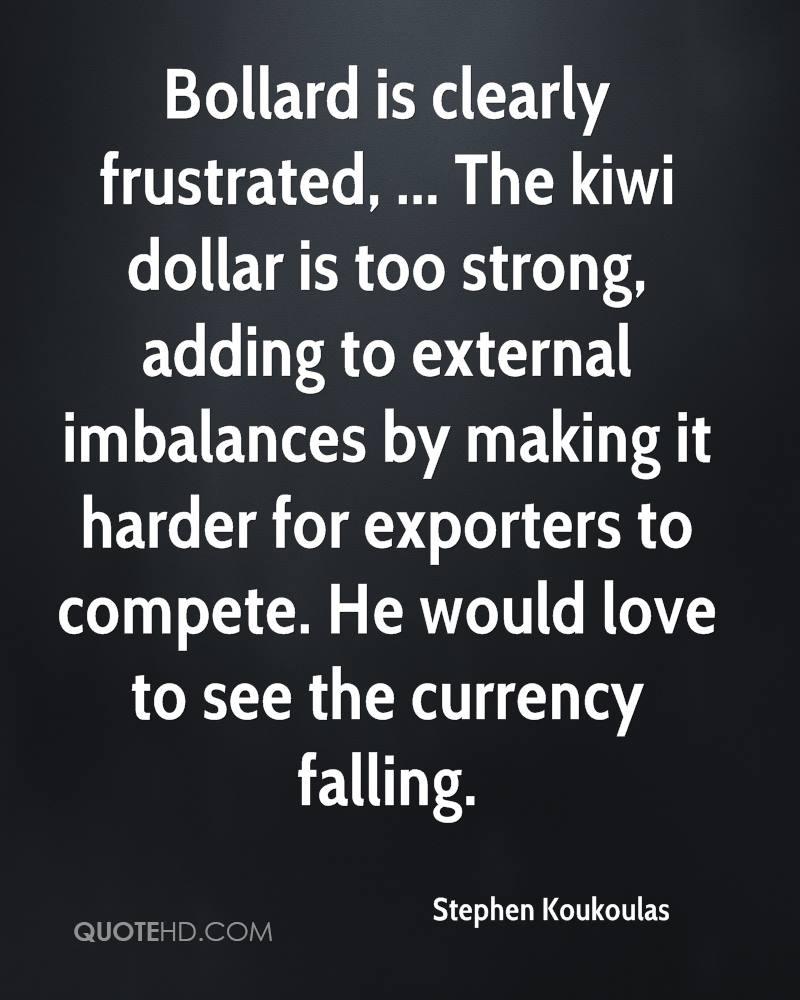 Bollard is clearly frustrated, ... The kiwi dollar is too strong, adding to external imbalances by making it harder for exporters to compete. He would love to see the currency falling.