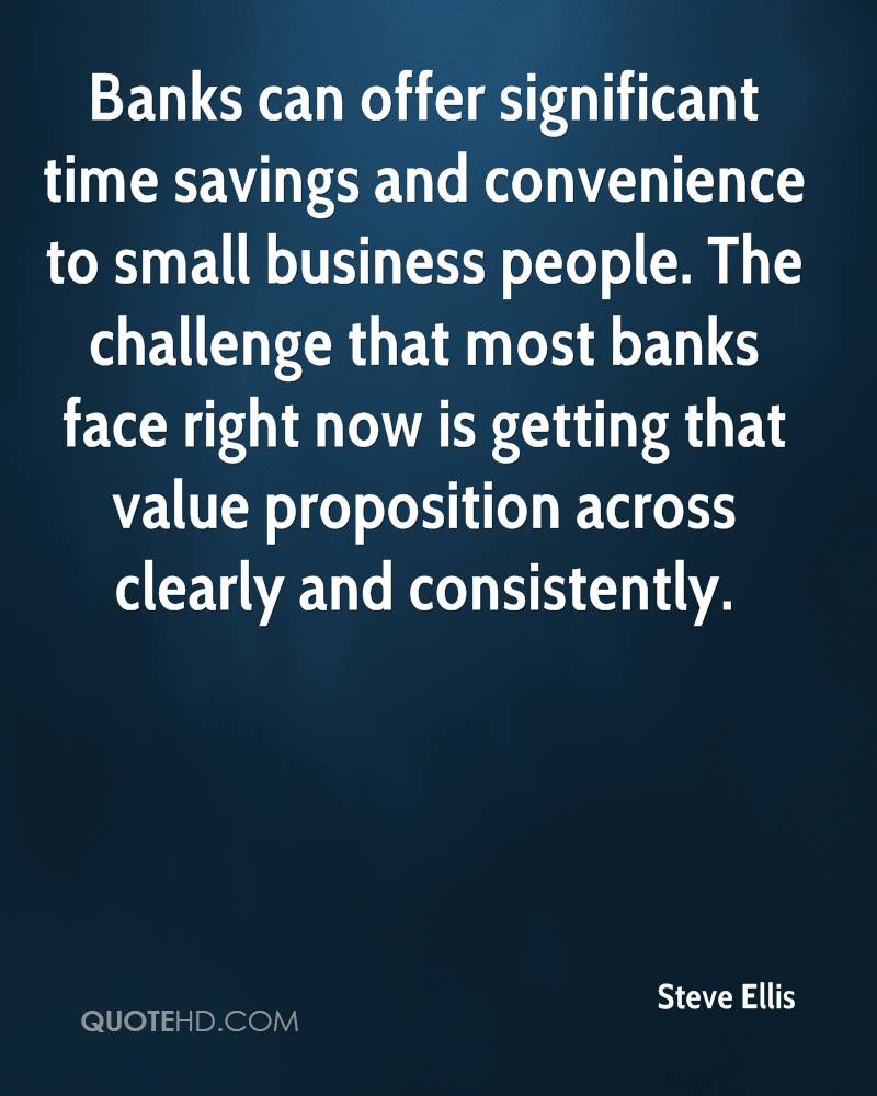 Banks can offer significant time savings and convenience to small business people. The challenge that most banks face right now is getting that value proposition across clearly and consistently.