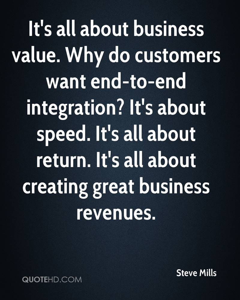 It's all about business value. Why do customers want end-to-end integration? It's about speed. It's all about return. It's all about creating great business revenues.