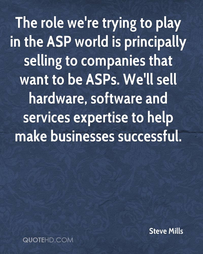 The role we're trying to play in the ASP world is principally selling to companies that want to be ASPs. We'll sell hardware, software and services expertise to help make businesses successful.