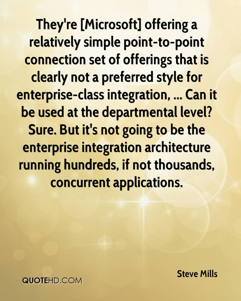 They're [Microsoft] offering a relatively simple point-to-point connection set of offerings that is clearly not a preferred style for enterprise-class integration, ... Can it be used at the departmental level? Sure. But it's not going to be the enterprise integration architecture running hundreds, if not thousands, concurrent applications.