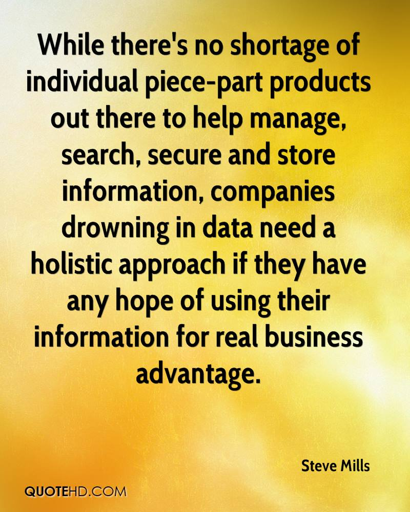 While there's no shortage of individual piece-part products out there to help manage, search, secure and store information, companies drowning in data need a holistic approach if they have any hope of using their information for real business advantage.