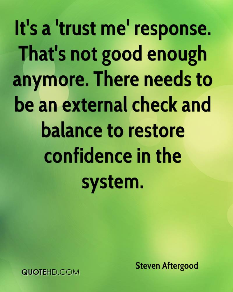 It's a 'trust me' response. That's not good enough anymore. There needs to be an external check and balance to restore confidence in the system.