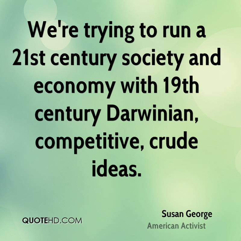 We're trying to run a 21st century society and economy with 19th century Darwinian, competitive, crude ideas.