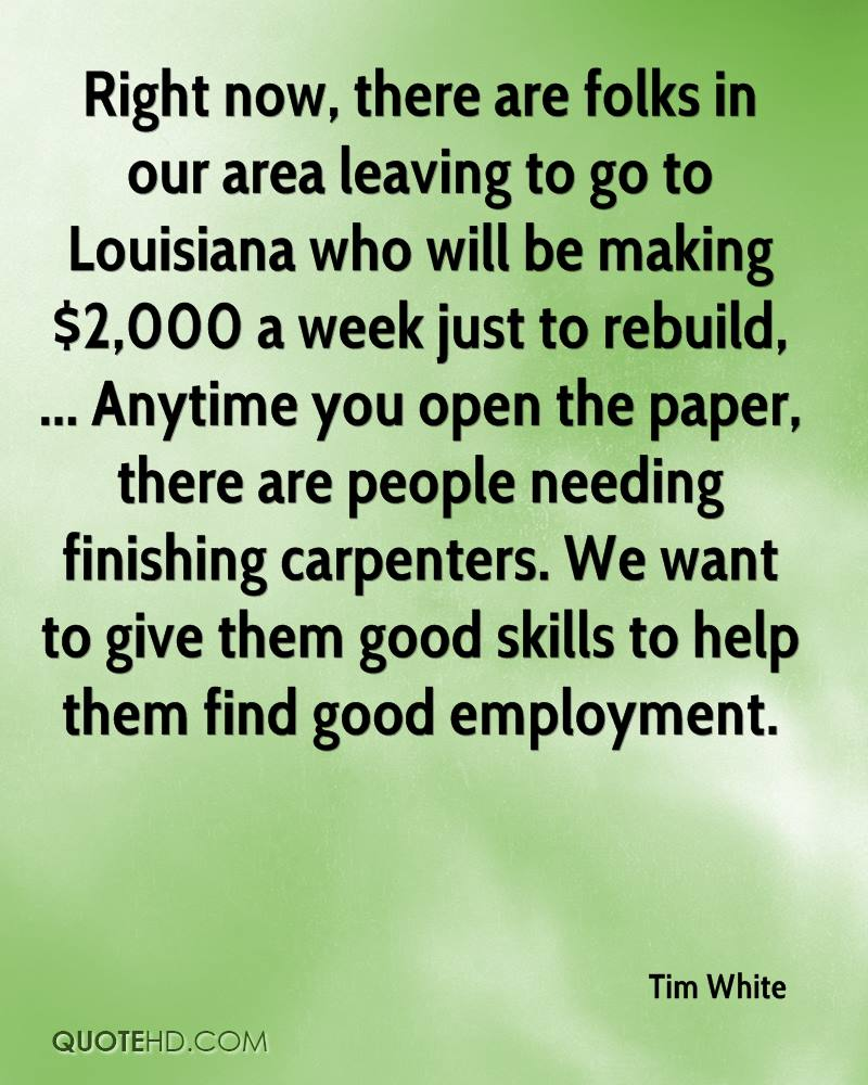 Right now, there are folks in our area leaving to go to Louisiana who will be making $2,000 a week just to rebuild, ... Anytime you open the paper, there are people needing finishing carpenters. We want to give them good skills to help them find good employment.