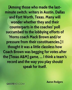 [Among those who made the last-minute switch: writers in Austin, Dallas and Fort Worth, Texas. Many will wonder whether they and their counterparts in the coaches' poll succumbed to the lobbying efforts of 'Horns coach Mack Brown and/or pressure from their constituencies.] I thought it was a little classless how Coach Brown was begging for votes after the [Texas A&M] game, ... I think a team's record and the way you play should speak for itself.
