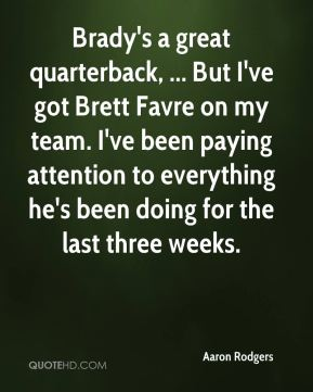 Brady's a great quarterback, ... But I've got Brett Favre on my team. I've been paying attention to everything he's been doing for the last three weeks.