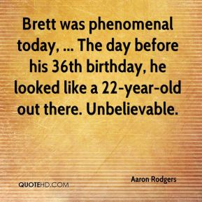 Aaron Rodgers - Brett was phenomenal today, ... The day before his 36th birthday, he looked like a 22-year-old out there. Unbelievable.