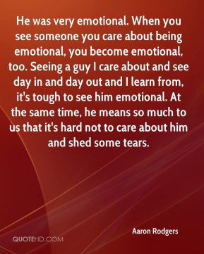 He was very emotional. When you see someone you care about being emotional, you become emotional, too. Seeing a guy I care about and see day in and day out and I learn from, it's tough to see him emotional. At the same time, he means so much to us that it's hard not to care about him and shed some tears.