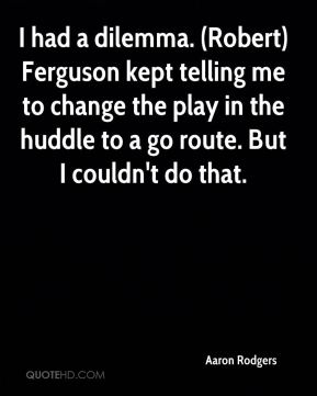 Aaron Rodgers - I had a dilemma. (Robert) Ferguson kept telling me to change the play in the huddle to a go route. But I couldn't do that.