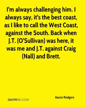 Aaron Rodgers - I'm always challenging him. I always say, it's the best coast, as I like to call the West Coast, against the South. Back when J.T. (O'Sullivan) was here, it was me and J.T. against Craig (Nall) and Brett.