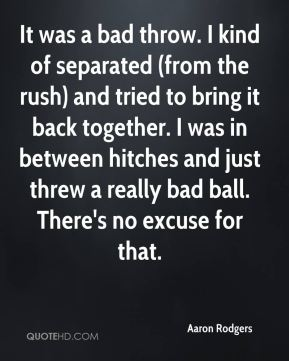 Aaron Rodgers - It was a bad throw. I kind of separated (from the rush) and tried to bring it back together. I was in between hitches and just threw a really bad ball. There's no excuse for that.