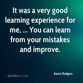 Aaron Rodgers - It was a very good learning experience for me, ... You can learn from your mistakes and improve.
