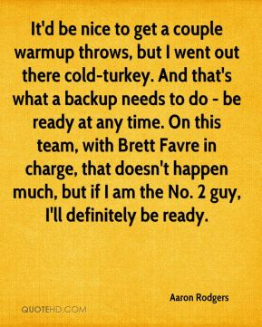 Aaron Rodgers - It'd be nice to get a couple warmup throws, but I went out there cold-turkey. And that's what a backup needs to do - be ready at any time. On this team, with Brett Favre in charge, that doesn't happen much, but if I am the No. 2 guy, I'll definitely be ready.