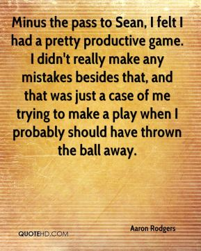 Aaron Rodgers - Minus the pass to Sean, I felt I had a pretty productive game. I didn't really make any mistakes besides that, and that was just a case of me trying to make a play when I probably should have thrown the ball away.