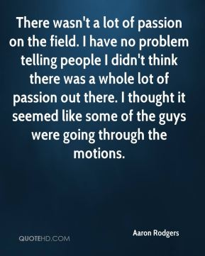 There wasn't a lot of passion on the field. I have no problem telling people I didn't think there was a whole lot of passion out there. I thought it seemed like some of the guys were going through the motions.