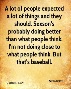 A lot of people expected a lot of things and they should. Sexson's probably doing better than what people think. I'm not doing close to what people think. But that's baseball.