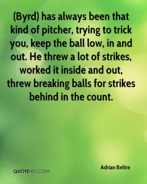 (Byrd) has always been that kind of pitcher, trying to trick you, keep the ball low, in and out. He threw a lot of strikes, worked it inside and out, threw breaking balls for strikes behind in the count.
