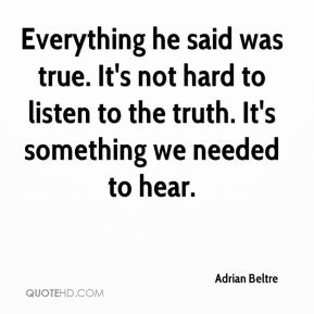 Everything he said was true. It's not hard to listen to the truth. It's something we needed to hear.