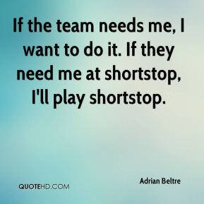 If the team needs me, I want to do it. If they need me at shortstop, I'll play shortstop.