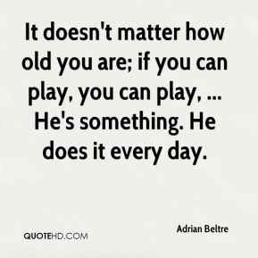 It doesn't matter how old you are; if you can play, you can play, ... He's something. He does it every day.