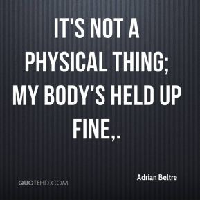 It's not a physical thing; my body's held up fine.